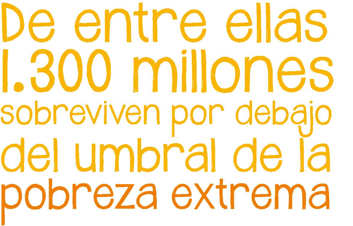 De entre ellas, 1300 millones sobreviven por debajo del umbral de la pobreza extrema