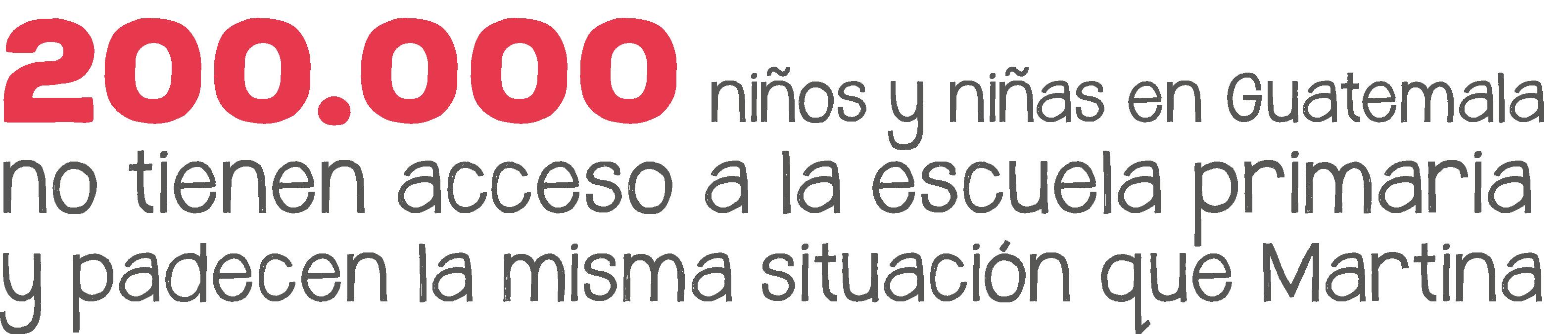 200000 niños y niñas en guatemala no tienen acceso a la escuela primaria y padecen la misma situación que Martina